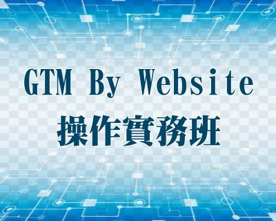 Google Tag Manager(GTM)By Website操作實務班